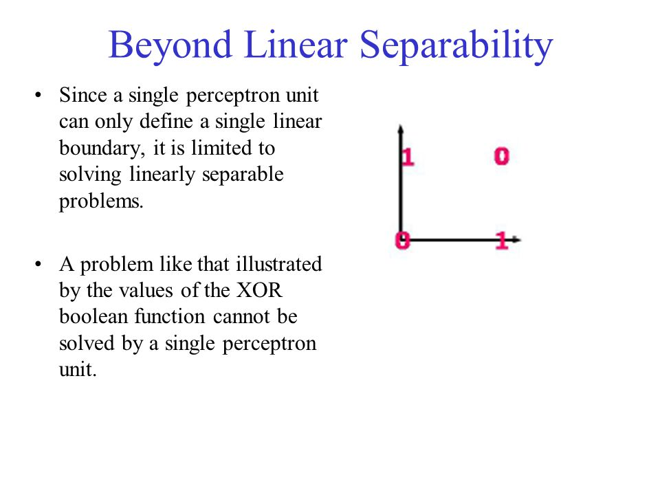 Beyond Linear Separability Since a single perceptron unit can only define a single linear boundary, it is limited to solving linearly separable proble
