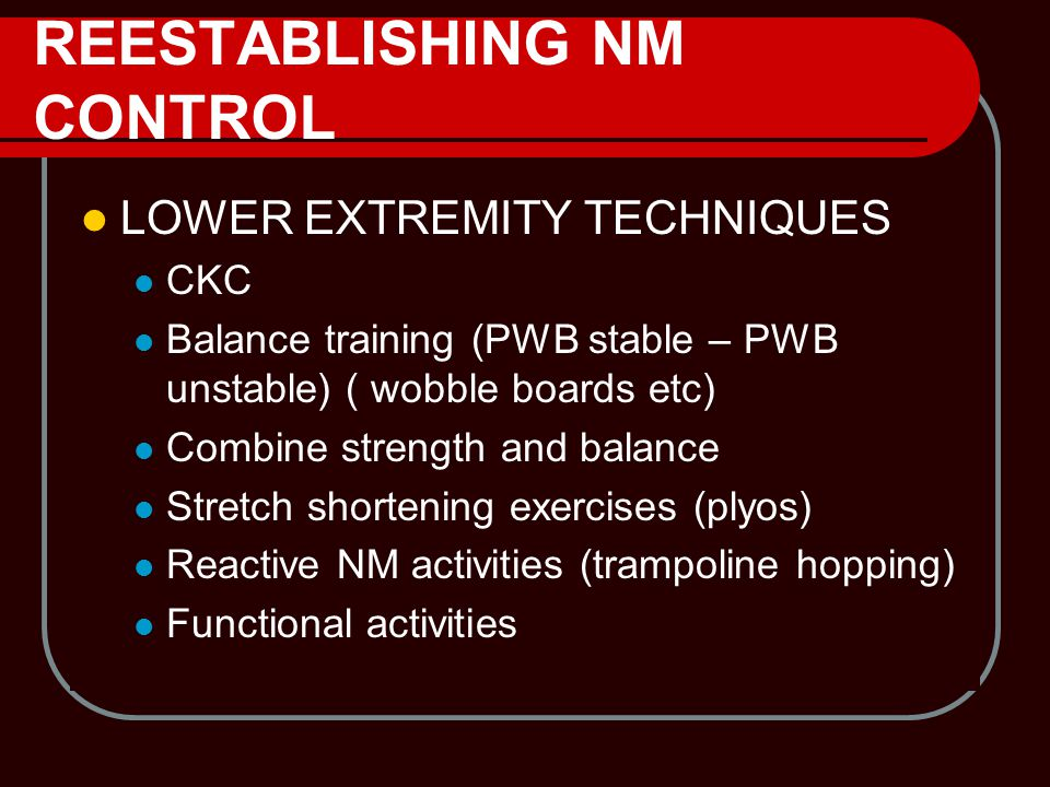 REESTABLISHING NM CONTROL LOWER EXTREMITY TECHNIQUES CKC Balance training (PWB stable – PWB unstable) ( wobble boards etc) Combine strength and balanc