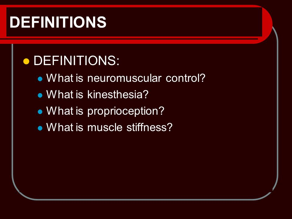 DEFINITIONS DEFINITIONS: What is neuromuscular control? What is kinesthesia? What is proprioception? What is muscle stiffness?