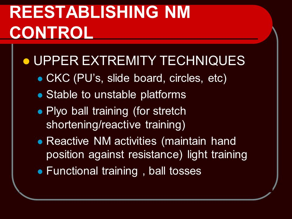 REESTABLISHING NM CONTROL UPPER EXTREMITY TECHNIQUES CKC (PU's, slide board, circles, etc) Stable to unstable platforms Plyo ball training (for stretc