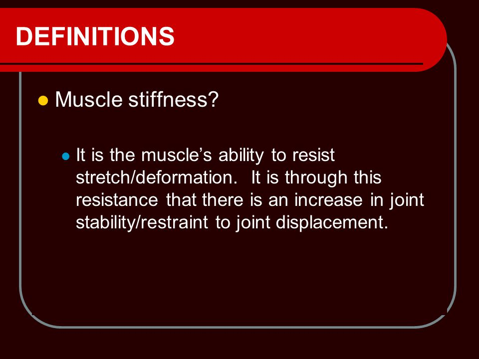 DEFINITIONS Muscle stiffness? It is the muscle's ability to resist stretch/deformation. It is through this resistance that there is an increase in joi