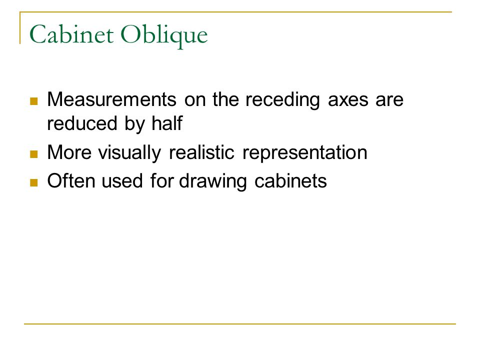 Cabinet Oblique Measurements on the receding axes are reduced by half More visually realistic representation Often used for drawing cabinets