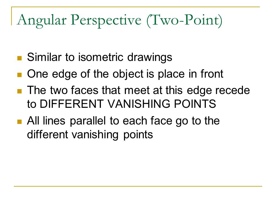 Angular Perspective (Two-Point) Similar to isometric drawings One edge of the object is place in front The two faces that meet at this edge recede to