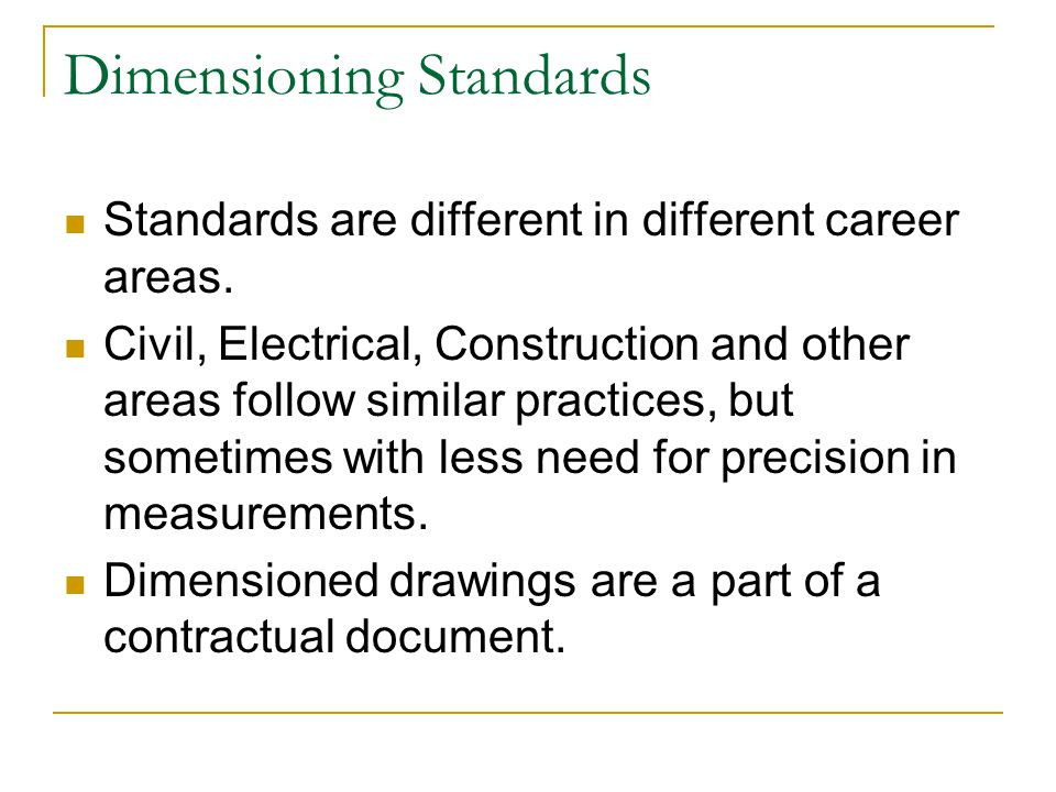 Dimensioning Standards Standards are different in different career areas. Civil, Electrical, Construction and other areas follow similar practices, bu