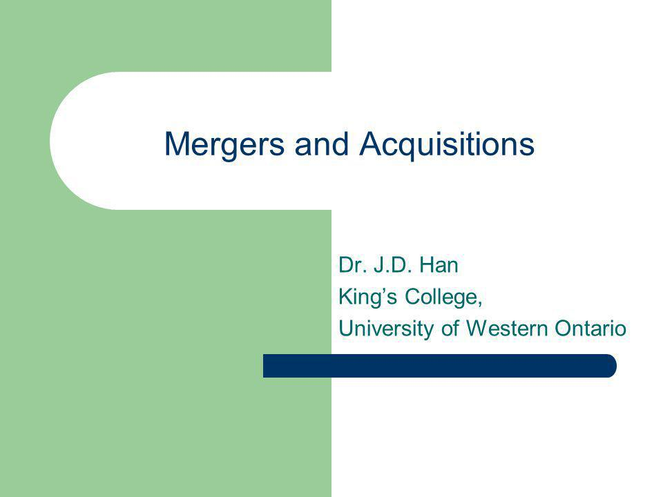 Mergers and Acquisitions Dr. J.D. Han King's College, University of Western Ontario