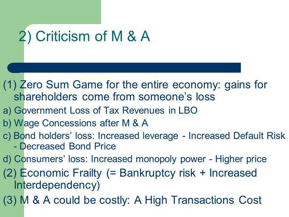 2) Criticism of M & A (1) Zero Sum Game for the entire economy: gains for shareholders come from someone's loss a) Government Loss of Tax Revenues in LBO b) Wage Concessions after M & A c) Bond holders' loss: Increased leverage - Increased Default Risk - Decreased Bond Price d) Consumers' loss: Increased monopoly power - Higher price (2) Economic Frailty (= Bankruptcy risk + Increased Interdependency) (3) M & A could be costly: A High Transactions Cost
