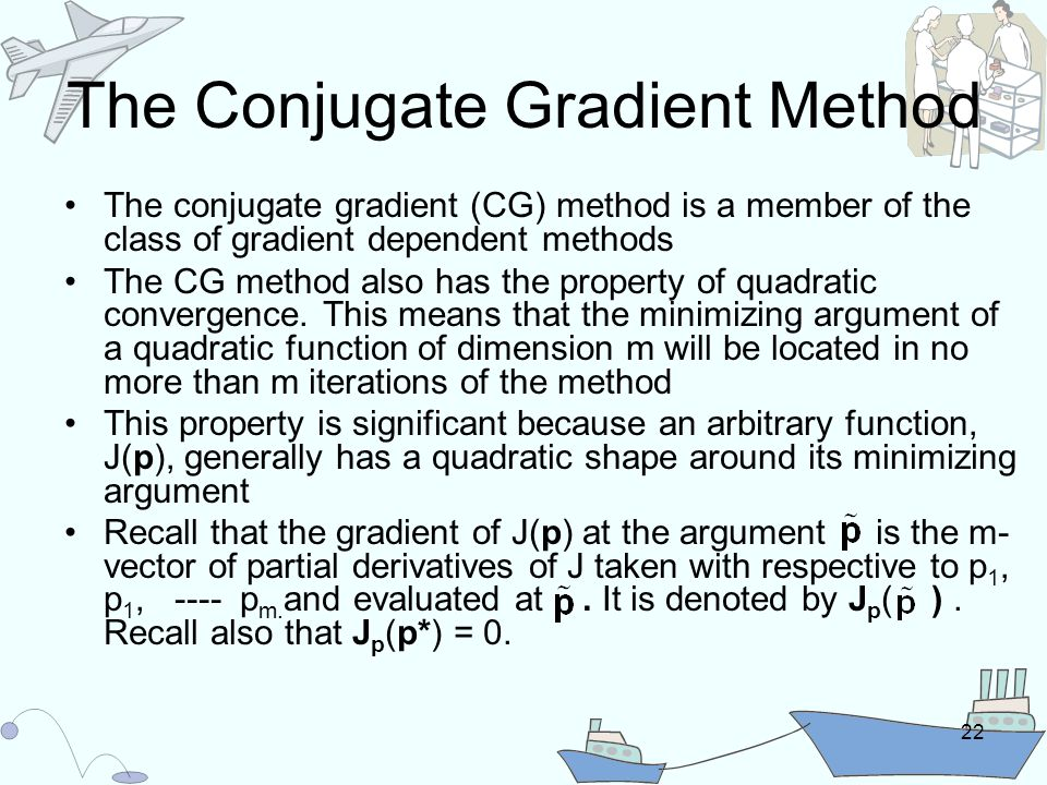 22 The Conjugate Gradient Method The conjugate gradient (CG) method is a member of the class of gradient dependent methods The CG method also has the property of quadratic convergence.