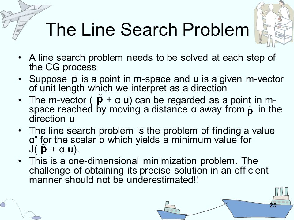 23 The Line Search Problem A line search problem needs to be solved at each step of the CG process Suppose is a point in m-space and u is a given m-vector of unit length which we interpret as a direction The m-vector ( + α u) can be regarded as a point in m- space reached by moving a distance α away from in the direction u The line search problem is the problem of finding a value α * for the scalar α which yields a minimum value for J( + α u).