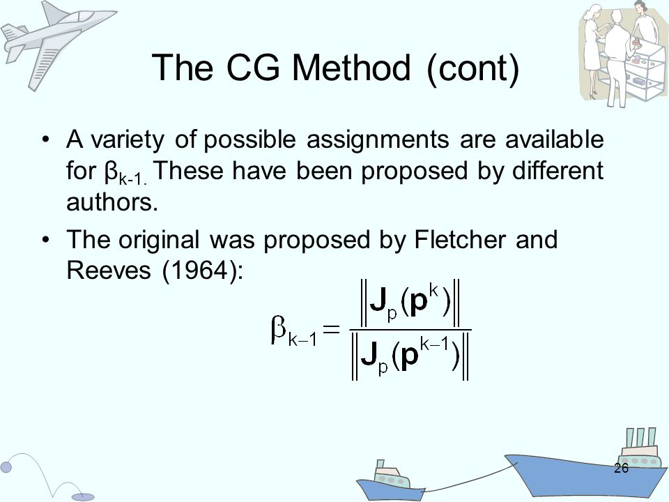 26 The CG Method (cont) A variety of possible assignments are available for β k-1.