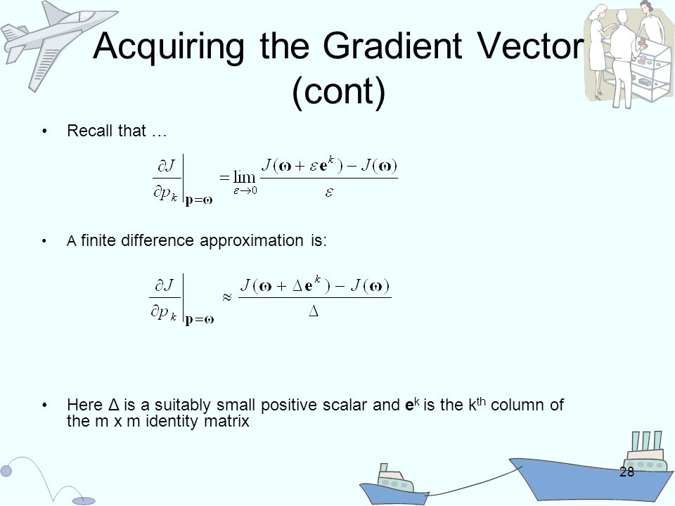 28 Acquiring the Gradient Vector (cont) Recall that … A finite difference approximation is: Here Δ is a suitably small positive scalar and e k is the k th column of the m x m identity matrix