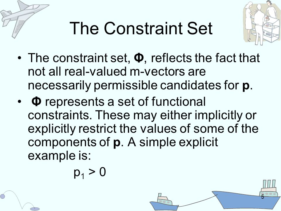 5 The Constraint Set The constraint set, Φ, reflects the fact that not all real-valued m-vectors are necessarily permissible candidates for p.