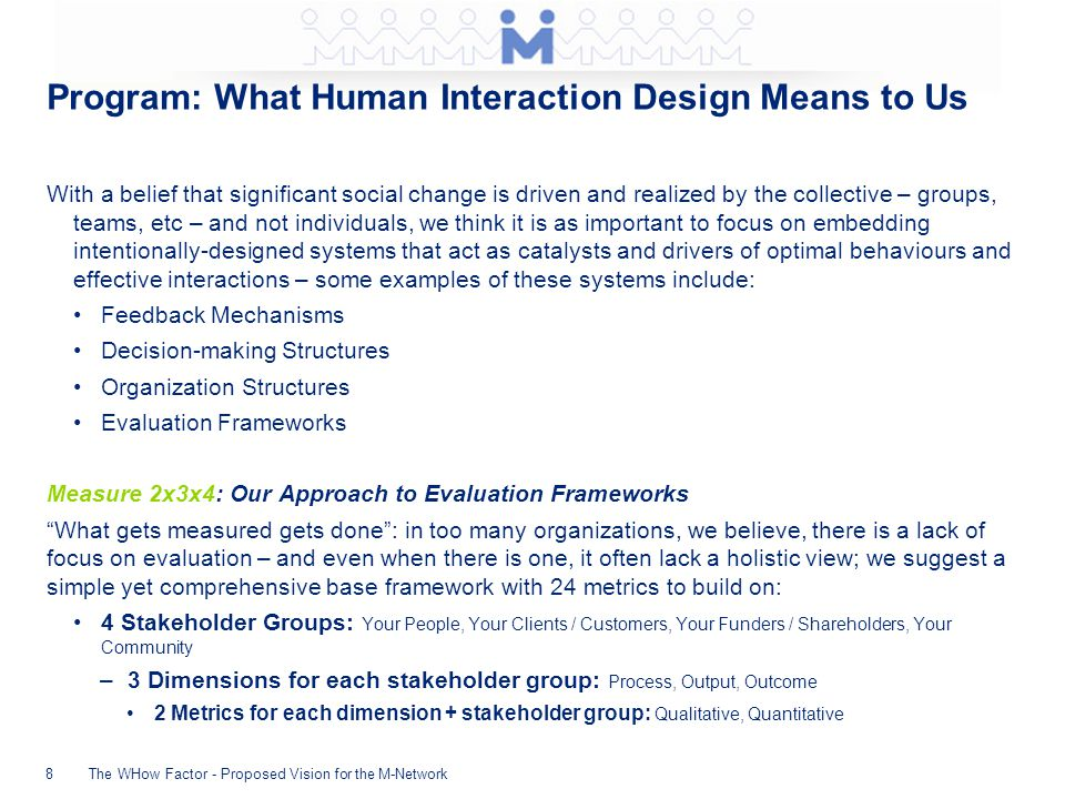 Program: What Human Interaction Design Means to Us With a belief that significant social change is driven and realized by the collective – groups, teams, etc – and not individuals, we think it is as important to focus on embedding intentionally-designed systems that act as catalysts and drivers of optimal behaviours and effective interactions – some examples of these systems include: Feedback Mechanisms Decision-making Structures Organization Structures Evaluation Frameworks Measure 2x3x4: Our Approach to Evaluation Frameworks What gets measured gets done : in too many organizations, we believe, there is a lack of focus on evaluation – and even when there is one, it often lack a holistic view; we suggest a simple yet comprehensive base framework with 24 metrics to build on: 4 Stakeholder Groups: Your People, Your Clients / Customers, Your Funders / Shareholders, Your Community –3 Dimensions for each stakeholder group: Process, Output, Outcome 2 Metrics for each dimension + stakeholder group: Qualitative, Quantitative The WHow Factor - Proposed Vision for the M-Network8
