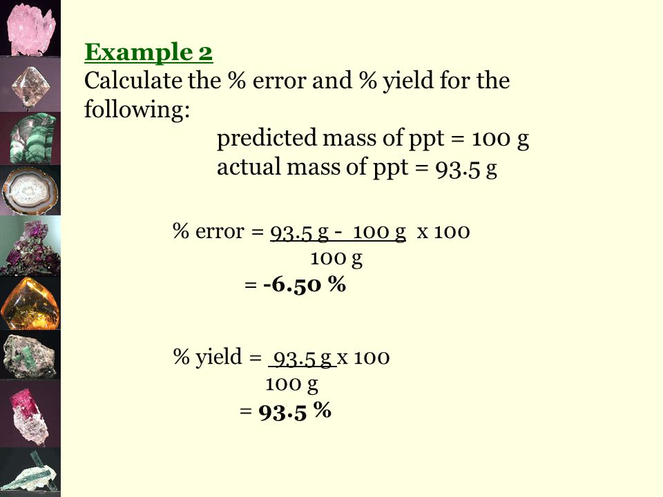 Example 1 Calculate the % error and % yield for the following: predicted mass of ppt = 6.20 g actual mass of ppt = 7.12 g % error = 7.12 g - 6.20 g x 100 6.20 g = 14.8 % % yield = 7.12 g x 100 6.20 g = 115 %