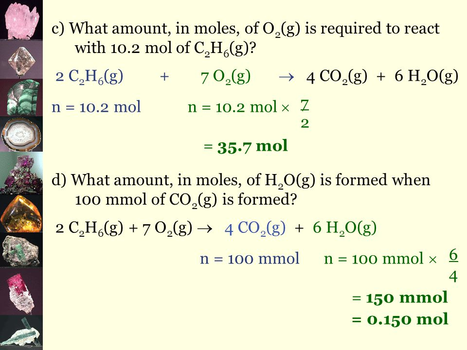 Example Consider the following chemical reaction: 2 C 2 H 6 (g) + 7 O 2 (g)  4 CO 2 (g) + 6 H 2 O(g) a) Write the ratio for all components of the reaction.