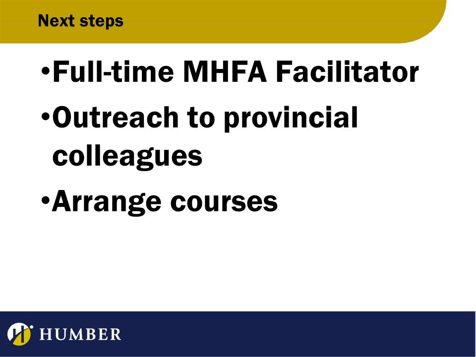 Next steps Full-time MHFA Facilitator Outreach to provincial colleagues Arrange courses