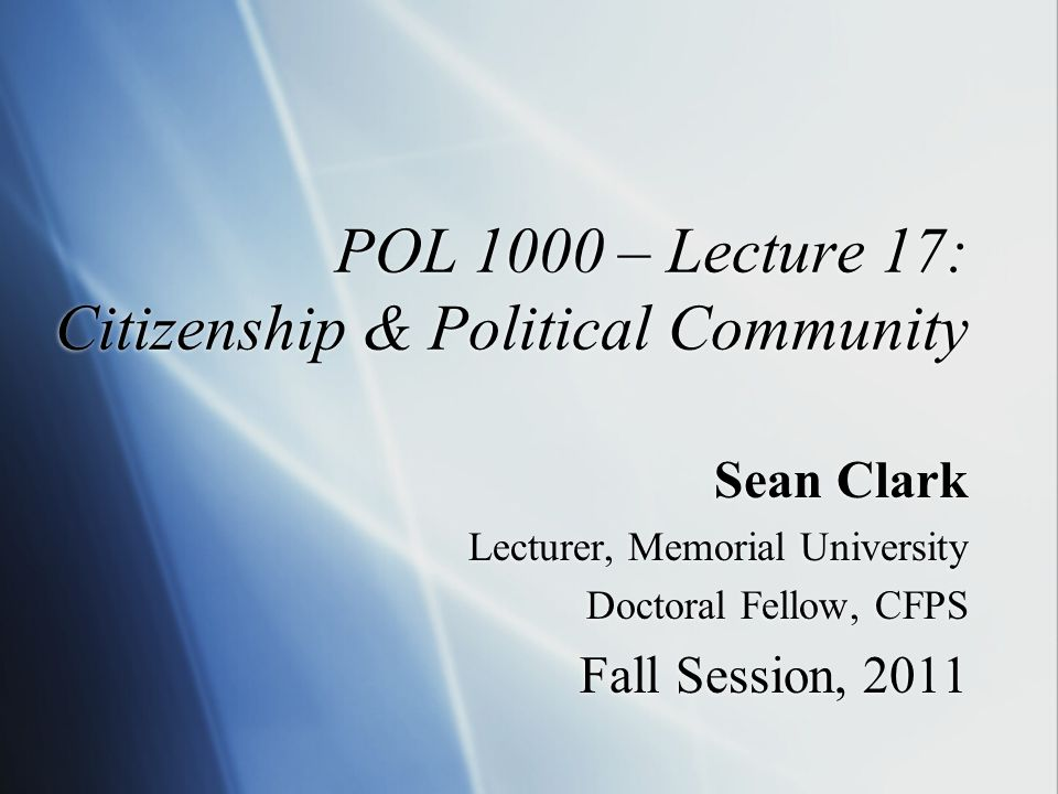 POL 1000 – Lecture 17: Citizenship & Political Community Sean Clark Lecturer, Memorial University Doctoral Fellow, CFPS Fall Session, 2011 Sean Clark Lecturer, Memorial University Doctoral Fellow, CFPS Fall Session, 2011