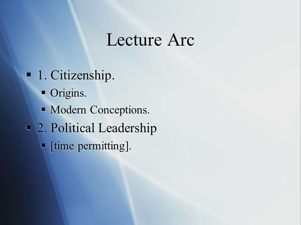 Lecture Arc  1. Citizenship.  Origins.  Modern Conceptions.