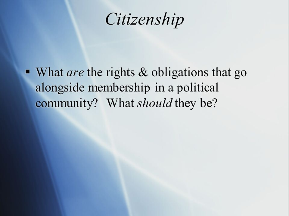 Citizenship  What are the rights & obligations that go alongside membership in a political community.