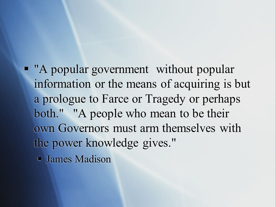  A popular government without popular information or the means of acquiring is but a prologue to Farce or Tragedy or perhaps both. A people who mean to be their own Governors must arm themselves with the power knowledge gives.  James Madison  A popular government without popular information or the means of acquiring is but a prologue to Farce or Tragedy or perhaps both. A people who mean to be their own Governors must arm themselves with the power knowledge gives.  James Madison