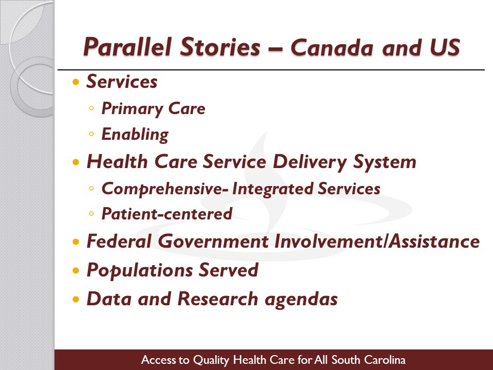 Access to Quality Health Care for All South Carolina Parallel Stories – Canada and US Services ◦ Primary Care ◦ Enabling Health Care Service Delivery System ◦ Comprehensive- Integrated Services ◦ Patient-centered Federal Government Involvement/Assistance Populations Served Data and Research agendas