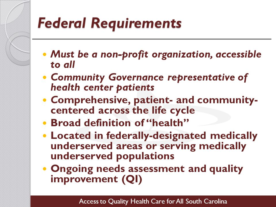 Access to Quality Health Care for All South Carolina Federal Requirements Must be a non-profit organization, accessible to all Community Governance representative of health center patients Comprehensive, patient- and community- centered across the life cycle Broad definition of health Located in federally-designated medically underserved areas or serving medically underserved populations Ongoing needs assessment and quality improvement (QI)