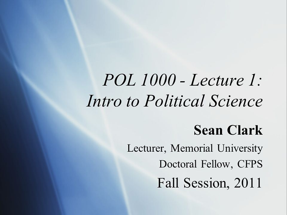 POL 1000 - Lecture 1: Intro to Political Science Sean Clark Lecturer, Memorial University Doctoral Fellow, CFPS Fall Session, 2011 Sean Clark Lecturer, Memorial University Doctoral Fellow, CFPS Fall Session, 2011