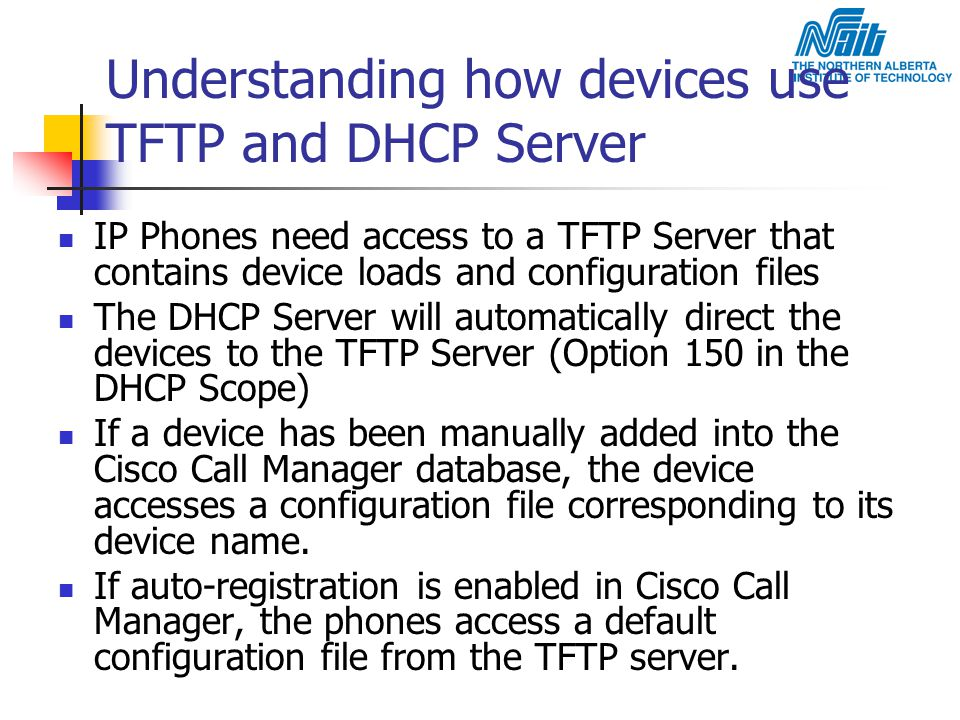 Understanding how devices use TFTP and DHCP Server IP Phones need access to a TFTP Server that contains device loads and configuration files The DHCP