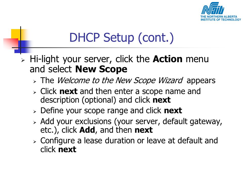 DHCP Setup (cont.)  Hi-light your server, click the Action menu and select New Scope  The Welcome to the New Scope Wizard appears  Click next and t