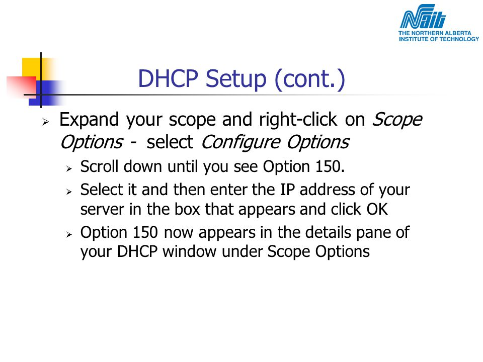 DHCP Setup (cont.)  Expand your scope and right-click on Scope Options - select Configure Options  Scroll down until you see Option 150.  Select it