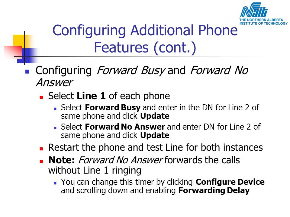 Configuring Additional Phone Features (cont.) Configuring Forward Busy and Forward No Answer Select Line 1 of each phone Select Forward Busy and enter