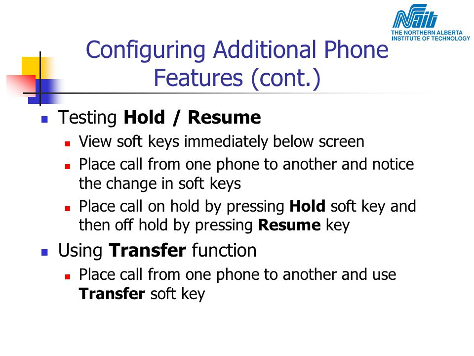 Configuring Additional Phone Features (cont.) Testing Hold / Resume View soft keys immediately below screen Place call from one phone to another and n