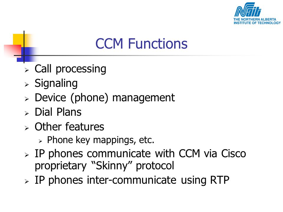 CCM Functions  Call processing  Signaling  Device (phone) management  Dial Plans  Other features  Phone key mappings, etc.  IP phones communica