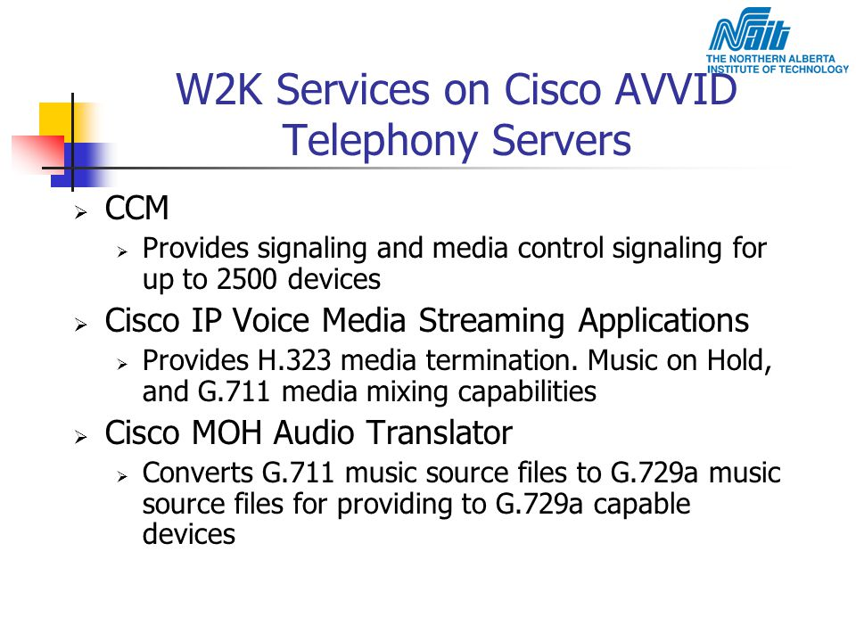 W2K Services on Cisco AVVID Telephony Servers  CCM  Provides signaling and media control signaling for up to 2500 devices  Cisco IP Voice Media Str