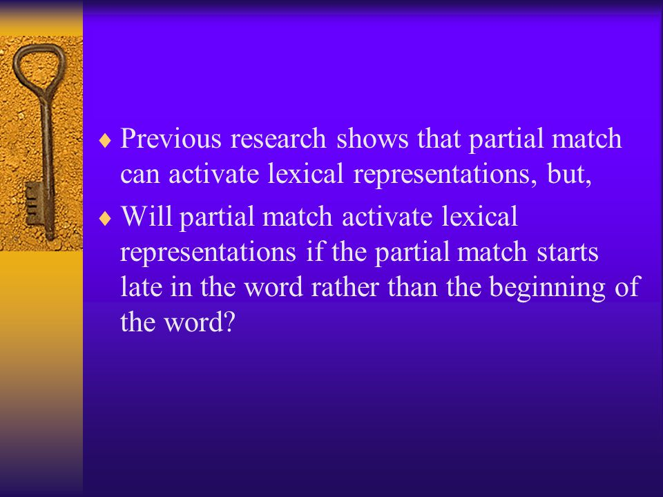  Previous research shows that partial match can activate lexical representations, but,  Will partial match activate lexical representations if the p