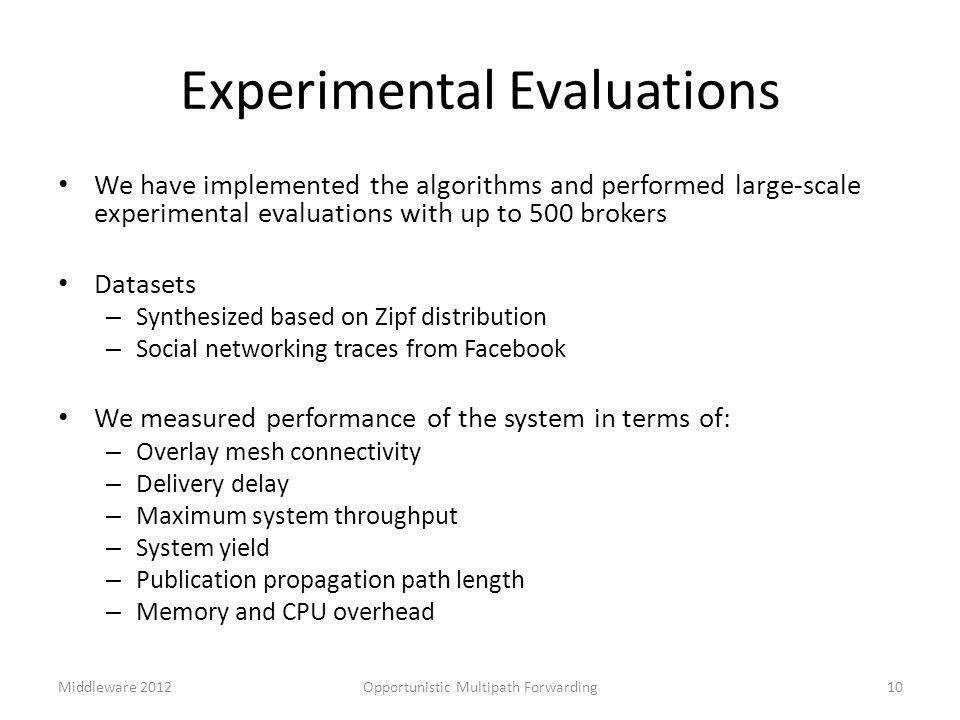 Experimental Evaluations We have implemented the algorithms and performed large-scale experimental evaluations with up to 500 brokers Datasets – Synthesized based on Zipf distribution – Social networking traces from Facebook We measured performance of the system in terms of: – Overlay mesh connectivity – Delivery delay – Maximum system throughput – System yield – Publication propagation path length – Memory and CPU overhead Middleware 2012Opportunistic Multipath Forwarding10