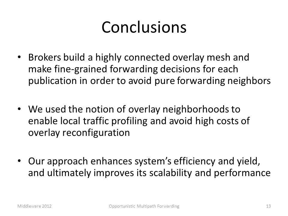 Conclusions Brokers build a highly connected overlay mesh and make fine-grained forwarding decisions for each publication in order to avoid pure forwarding neighbors We used the notion of overlay neighborhoods to enable local traffic profiling and avoid high costs of overlay reconfiguration Our approach enhances system's efficiency and yield, and ultimately improves its scalability and performance 13Opportunistic Multipath ForwardingMiddleware 2012