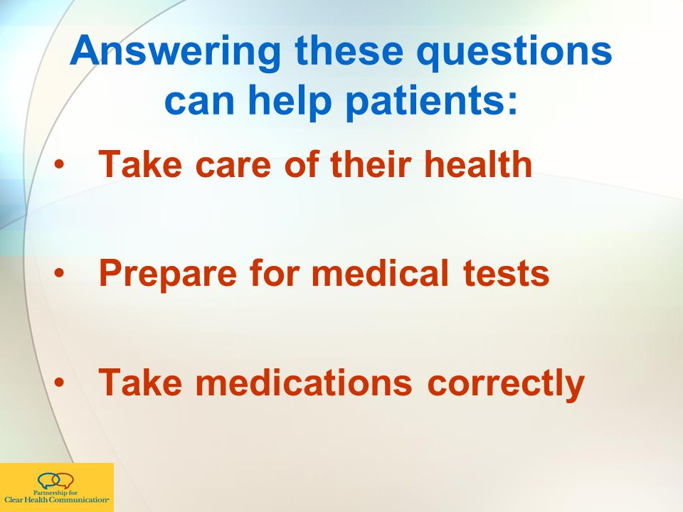 Answering these questions can help patients: Take care of their health Prepare for medical tests Take medications correctly