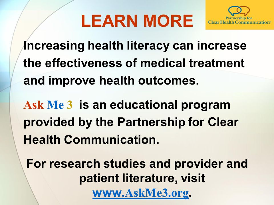 LEARN MORE Increasing health literacy can increase the effectiveness of medical treatment and improve health outcomes.