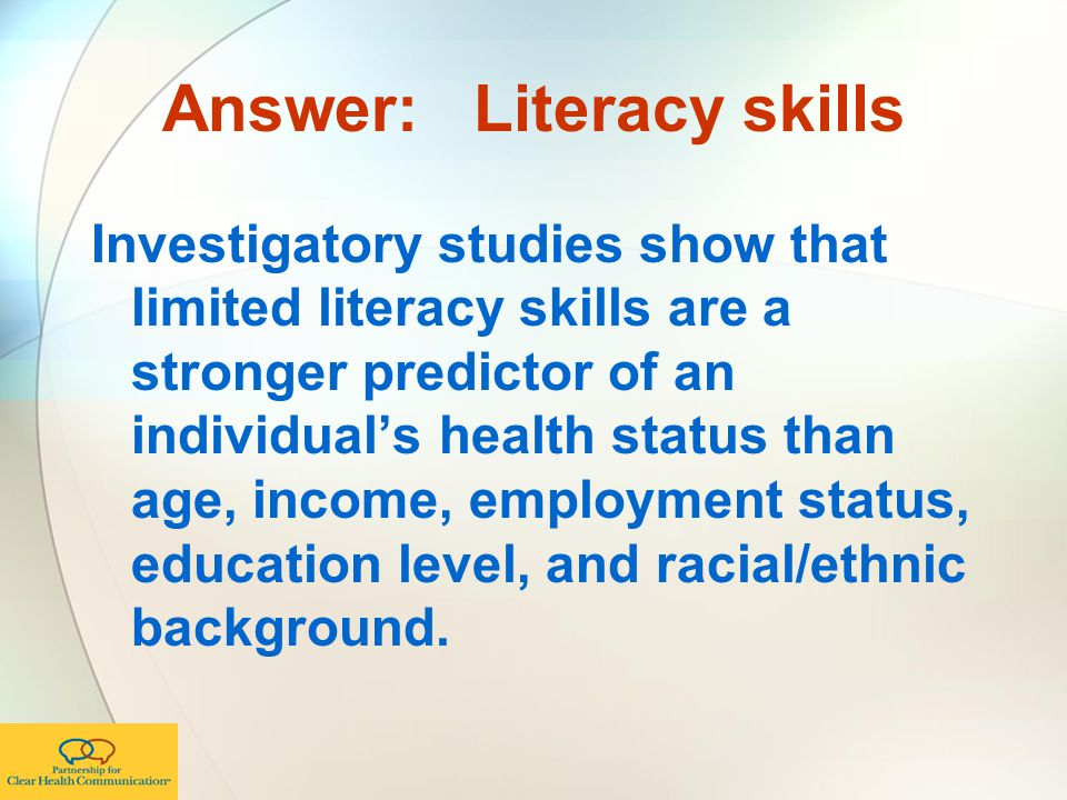 Answer: Literacy skills Investigatory studies show that limited literacy skills are a stronger predictor of an individual's health status than age, income, employment status, education level, and racial/ethnic background.