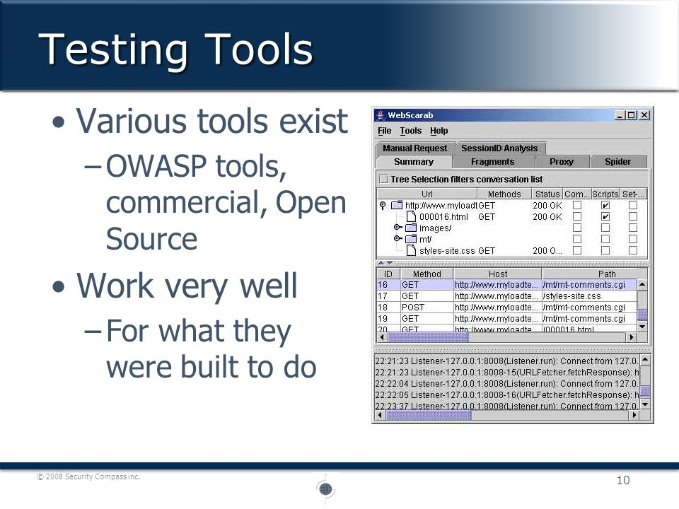 © 2008 Security Compass inc. Various tools exist –OWASP tools, commercial, Open Source Work very well –For what they were built to do Testing Tools 10