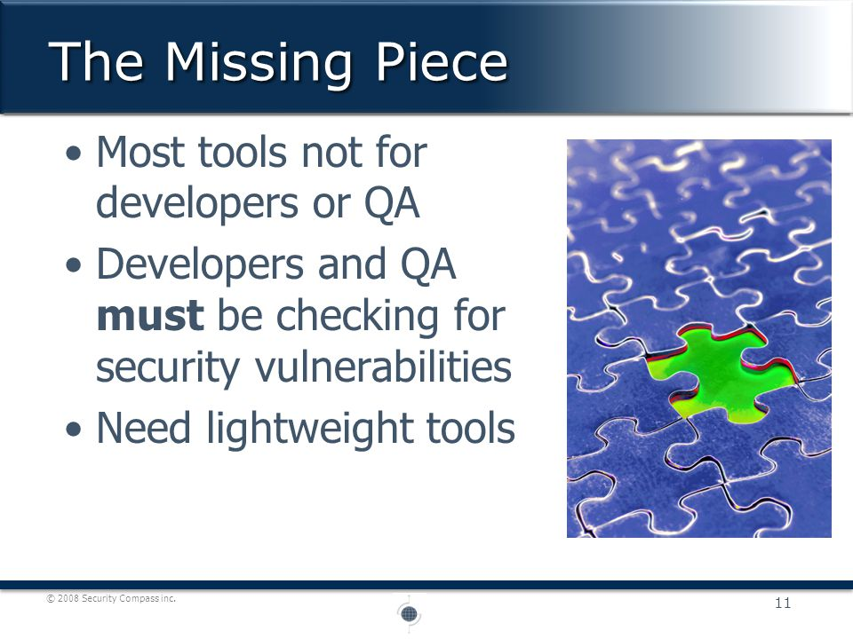 © 2008 Security Compass inc. Most tools not for developers or QA Developers and QA must be checking for security vulnerabilities Need lightweight tool