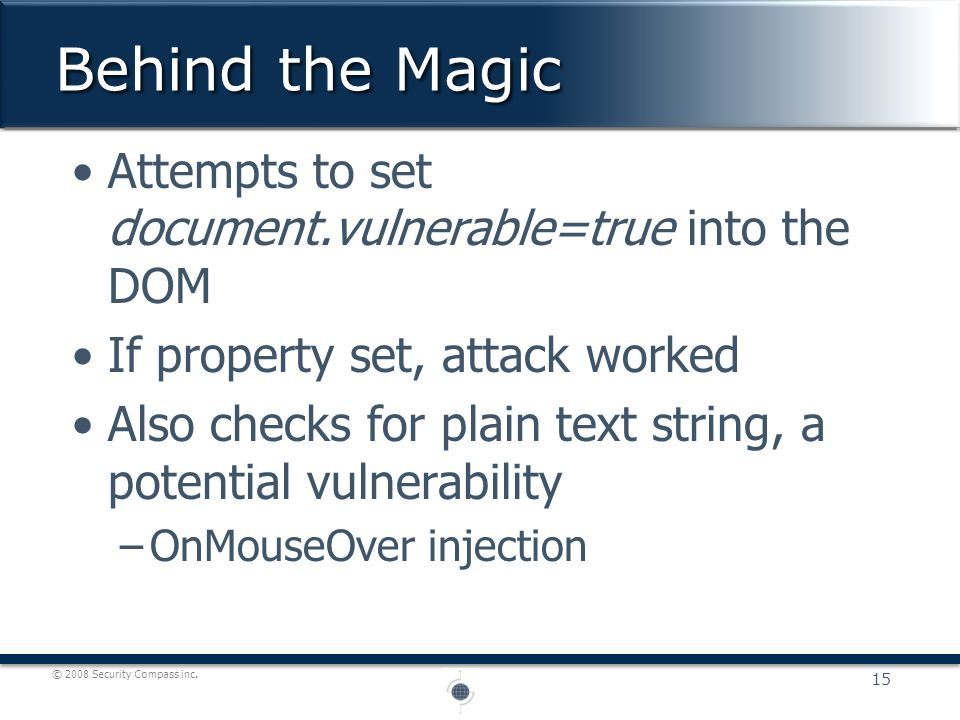 © 2008 Security Compass inc. Attempts to set document.vulnerable=true into the DOM If property set, attack worked Also checks for plain text string, a