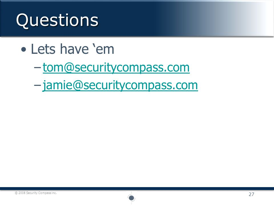 © 2008 Security Compass inc. Lets have 'em –tom@securitycompass.comtom@securitycompass.com –jamie@securitycompass.comjamie@securitycompass.comQuestion