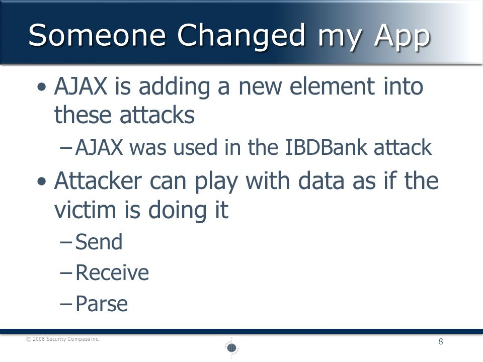 © 2008 Security Compass inc. AJAX is adding a new element into these attacks –AJAX was used in the IBDBank attack Attacker can play with data as if th