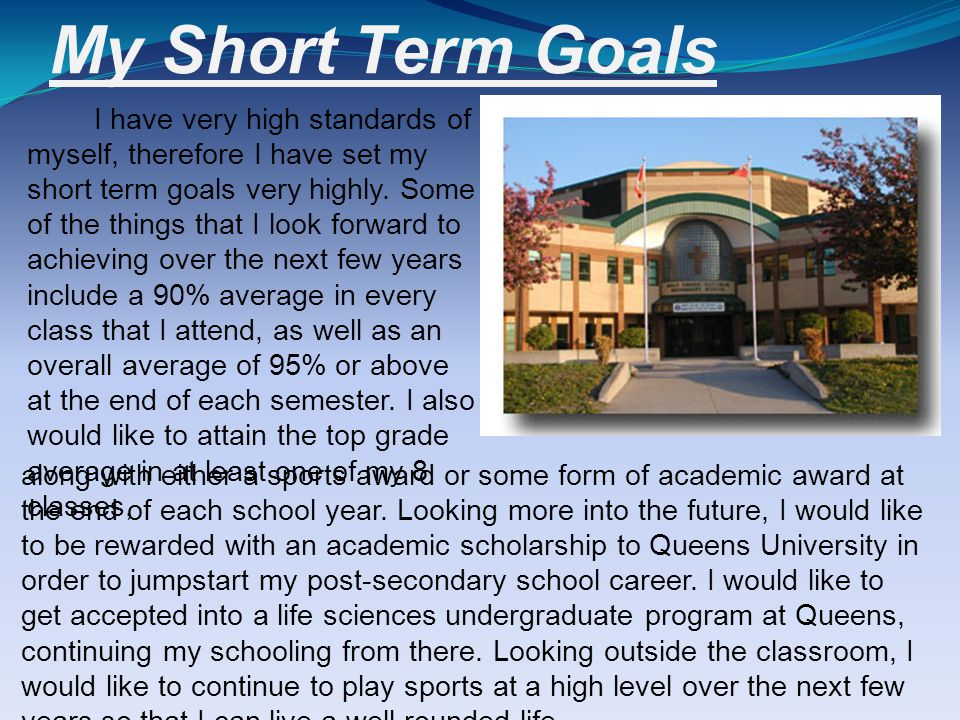 My Short Term Goals I have very high standards of myself, therefore I have set my short term goals very highly.