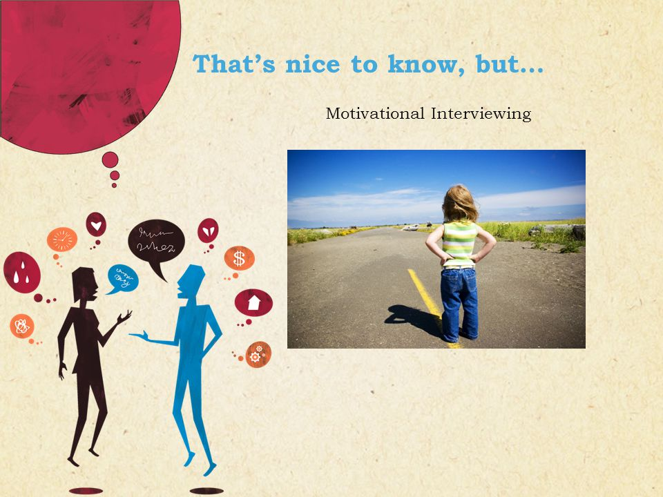 That's nice to know, but… Motivational Interviewing