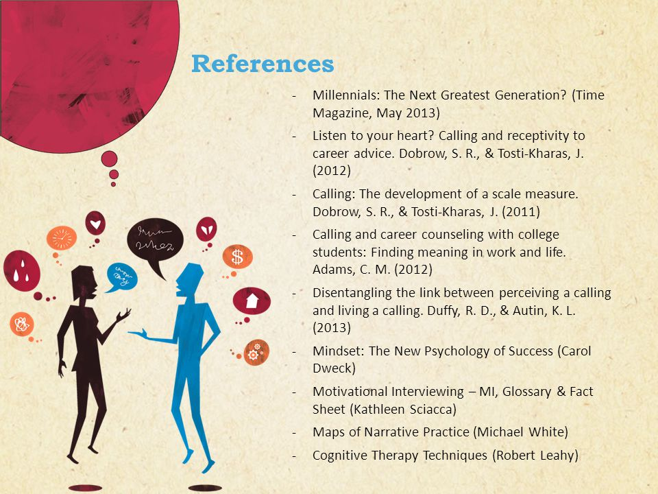References -Millennials: The Next Greatest Generation? (Time Magazine, May 2013) -Listen to your heart? Calling and receptivity to career advice. Dobr