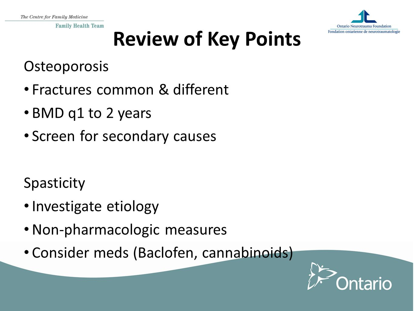 Review of Key Points Osteoporosis Fractures common & different BMD q1 to 2 years Screen for secondary causes Spasticity Investigate etiology Non-pharmacologic measures Consider meds (Baclofen, cannabinoids)
