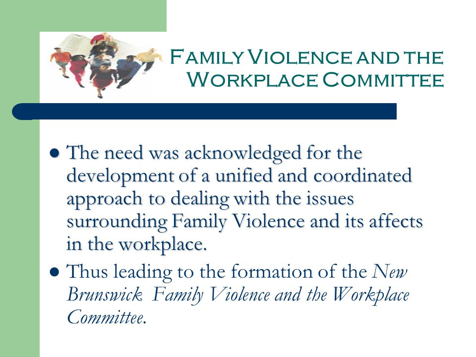Family Violence and the Workplace Committee The need was acknowledged for the development of a unified and coordinated approach to dealing with the issues surrounding Family Violence and its affects in the workplace.