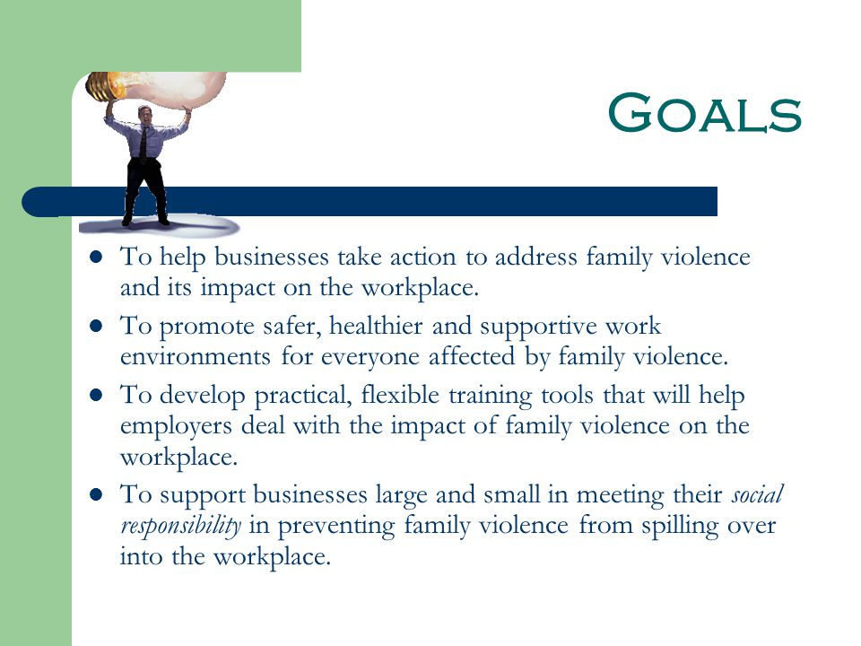 Goals To help businesses take action to address family violence and its impact on the workplace.